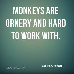 George A. Romero - Monkeys are ornery and hard to work with.