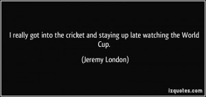 ... cricket and staying up late watching the World Cup. - Jeremy London