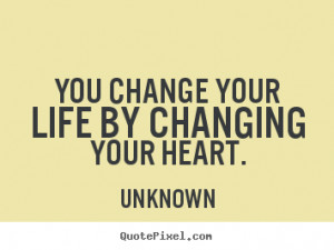 ... sayings about life - You change your life by changing your heart