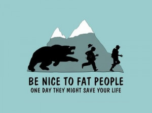 Be nice to fat people – Funny Quote