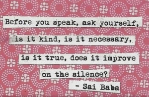Before you speak, ask yourself, is it kind, is it necessary, is it ...