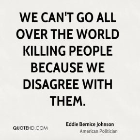 We can't go all over the world killing people because we disagree with ...