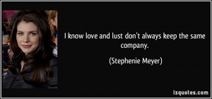 know love and lust don't always keep the same company. - Stephenie ...