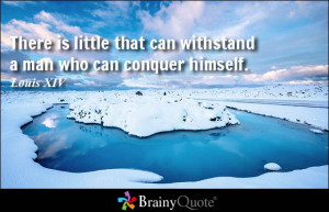 ... little that can withstand a man who can conquer himself. - Louis XIV