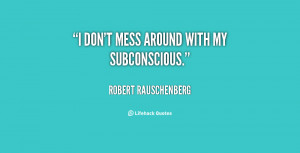 quote-Robert-Rauschenberg-i-dont-mess-around-with-my-subconscious ...