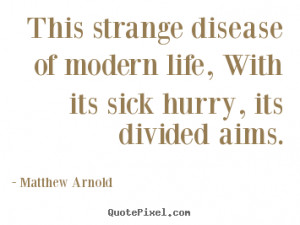 Quotes about life - This strange disease of modern life, with its sick ...