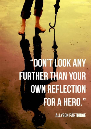 Don't Look Any Further Than Your Own Reflection For A Hero