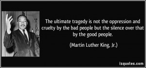 ... cruelty by the bad people but the silence over that by the good people