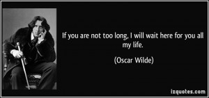 If you are not too long, I will wait here for you all my life. - Oscar ...