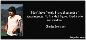 don't have friends, I have thousands of acquaintances. No friends. I ...