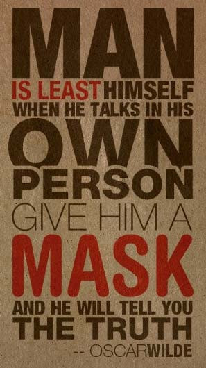 Man is least himself when he talks in his own person, Give him a mask ...