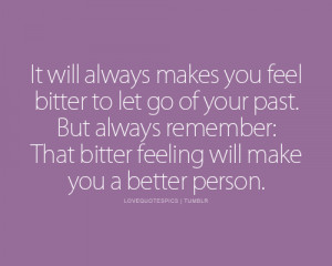 feel bitter to let go of your past. But always remember: That bitter ...