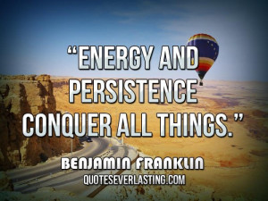 Energy and persistence conquer all things.'' — Benjamin Franklin
