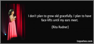 don't plan to grow old gracefully. I plan to have face-lifts until ...
