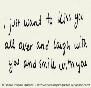 just want to kiss you all over and laugh with you and smile with you ...