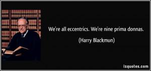quote-we-re-all-eccentrics-we-re-nine-prima-donnas-harry-blackmun ...