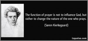 The function of prayer is not to influence God, but rather to change ...