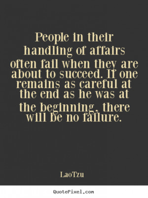 People in their handling of affairs often fail when they are about to ...