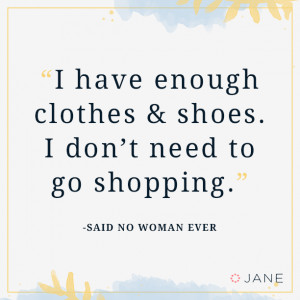 ... clothes and shoes. I don't need to go shopping. -Said no women ever