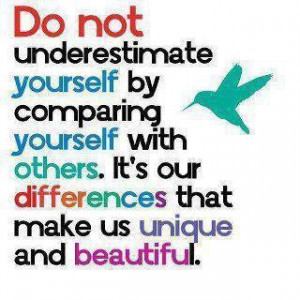 do not under estimate yourself by comparing yourself with others. Its ...