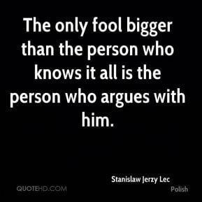 Stanislaw Jerzy Lec - The only fool bigger than the person who knows ...