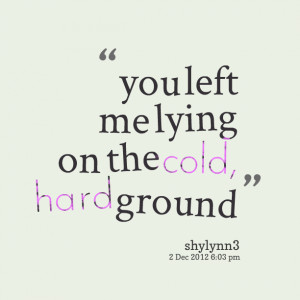 Quotes Picture: you left me lying on the cold, hard ground