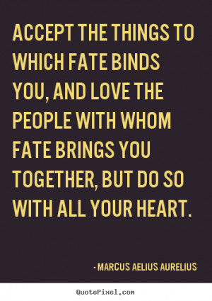 accept the things to which fate binds you and love the people with