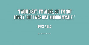 quote-Bruce-Willis-i-would-say-im-alone-but-im-215242.png