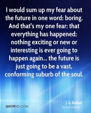 my fear about the future in one word: boring. And that's my one fear ...