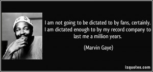 ... to by my record company to last me a million years. - Marvin Gaye