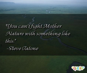 You can't fight Mother Nature with something like this. -Steve Tatone