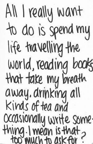 to do is spend my life traveling the world, reading books that take ...