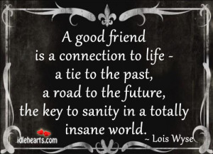 good friend is a connection to life – a tie to the past,