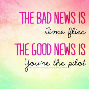 The bad news is time flies. The good news is you're the pilot.