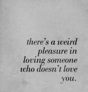 there is a weird pleasure in loving someone who does not love you
