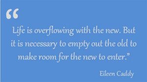 """... empty out the old to make room for the new to enter."""" Eileen Caddy"""