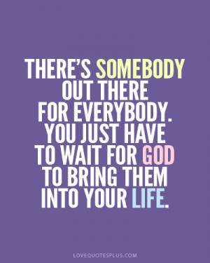 There's somebody out there for everybody. You just have to wait for ...