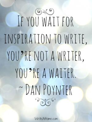 ... to write; you're not a writer, you're a waiter. ~ Dan Poynter