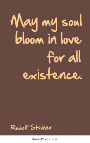 ... quotes - May my soul bloom in love for all existence. - Love quotes