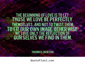 Love quote - The beginning of love is to let those we love be ...