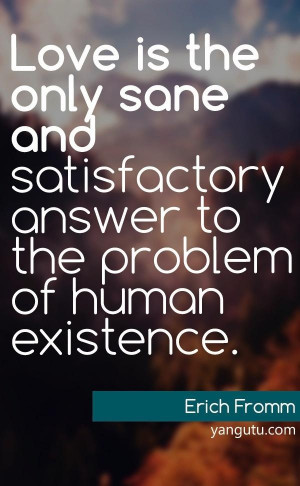 ... satisfactory answer to the problem of human existence, ~ Erich Fromm
