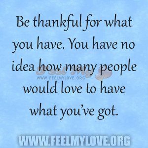 Be thankful for what you have. You have no idea how many people would ...