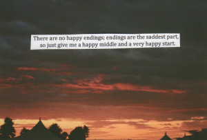 There are no happy endings; endings are the saddest part, so just give ...