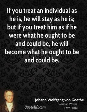 johann-wolfgang-von-goethe-quote-if-you-treat-an-individual-as-he-is ...
