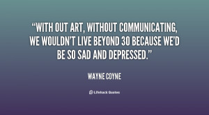 With out art, without communicating, we wouldn't live beyond 30 ...