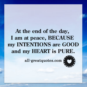 At the end of the day, I am at peace because my intentions are good ...