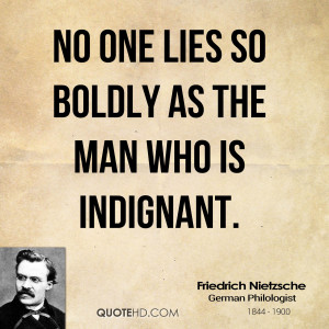 No one lies so boldly as the man who is indignant.