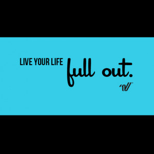 Live your life full out.