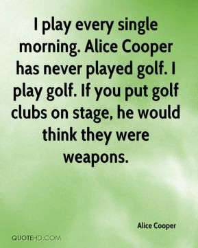 Alice Cooper - I play every single morning. Alice Cooper has never ...