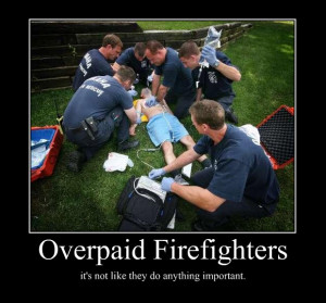 overpaid firefighters its not like they do anything importa ...